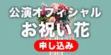 公演オフィシャル お祝い花申し込み