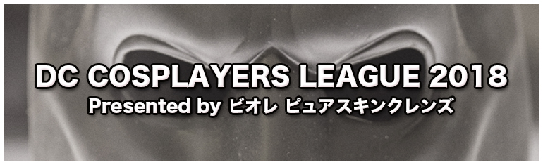 DC COSPLAYERS LEAGUE 2018 Presented by ビオレ ピュアスキンクレンズ